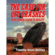 The Case for UFO Crashes - From Urban Legend to Reality by Timothy Green Beckley