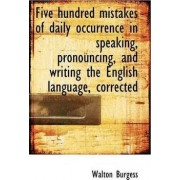 Five Hundred Mistakes of Daily Occurrence in Speaking, Pronouncing, and Writing the English Language by Walton Burgess