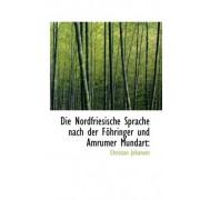 Die Nordfriesische Sprache Nach Der F Hringer Und Amrumer Mundart by Christian Johansen