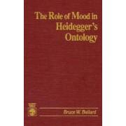 The Role of Mood in Heidegger's Ontology by Bruce W. Ballard