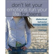 Don't Let Your Emotions Run Your Life for Teens: Dialectical Behavior Therapy Skills for Helping You Manage Mood Swings, Control Angry Outbursts, and