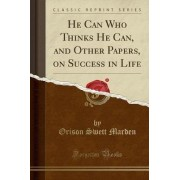 He Can Who Thinks He Can, and Other Papers, on Success in Life (Classic Reprint) by Orison Swett Marden