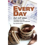 Every Day But Not Some, Glimpses Into the Everyday Lives of Sudanese by L G Gilley