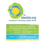 Idealist.Org Handbook to Building a Better World by Idealist Org