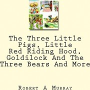 The Three Little Pigs, Little Red Riding Hood, Goldilock and the Three Bears and More by Robert A Murray