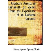Arbitrary Arrests in the South; Or, Scenes from the Experience of an Alabama Unionist by Robert Seymour Symmes Tharin
