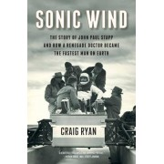 Sonic Wind - The Story of John Paul Stapp and How a Renegade Doctor Became the Fastest Man on Earth by Craig Ryan