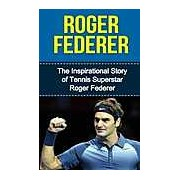 Roger Federer : The Inspirational Story of Tennis Superstar Roger Federer