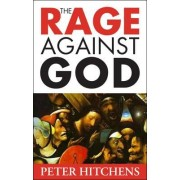 The Rage Against God by Peter Hitchens