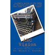 ABC Vision: A Simple Guide on the ABCs of Success and How to Live the Life You Want to Lead!