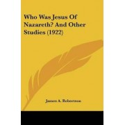 Who Was Jesus of Nazareth? and Other Studies (1922) by James A Robertson