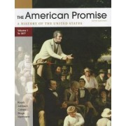 The American Promise: A History of the United States, Volume 1 by University James L Roark