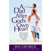 A Dad After God's Own Heart by Jim George