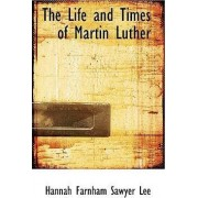 The Life and Times of Martin Luther by Hannah Farnham Sawyer Lee