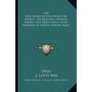 The Love Books of Ovid Being the Amores, Ars Amatoria, Remedia Amoris and Medicamina Faciei Femineae of Publius Ovidius Naso