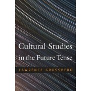 Cultural Studies in the Future Tense by Lawrence Grossberg