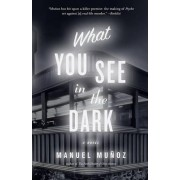 What You See In The Dark by Manuel Munoz