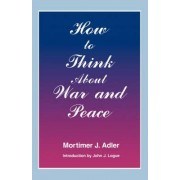 How to Think About War and Peace by Mortimer Jerome Adler