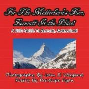 For the Matterhorn's Face, Zermatt Is the Place, a Kid's Guide to Zermatt, Switzerland by John D Weigand