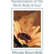 Transformation of the Mind, Body & Soul by Alfreada Brown-Kelly
