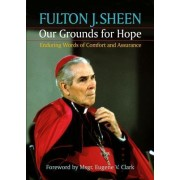 Our Grounds for Hope by Reverend Fulton J Sheen