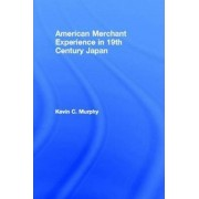The American Merchant Experience in Nineteenth Century Japan by MR Kevin C Murphy