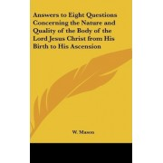 Answers to Eight Questions Concerning the Nature and Quality of the Body of the Lord Jesus Christ from His Birth to His Ascension by W Mason
