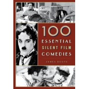 100 Essential Silent Film Comedies by James Roots