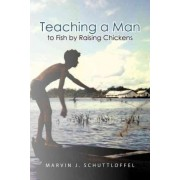 Teaching a Man to Fish by Raising Chickens by Marvin J Schuttloffel