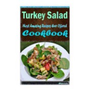 Turkey Salad: 101 Delicious, Nutritious, Low Budget, Mouth Watering Cookbook