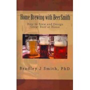 Home Brewing with Beersmith by Bradley J Smith Ph D