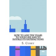 How to Add Ten Years to Your Life and to Double Its Satisfactions