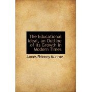 The Educational Ideal, an Outline of Its Growth in Modern Times by James Phinney Munroe
