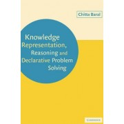 Knowledge Representation, Reasoning and Declarative Problem Solving by Chitta Baral