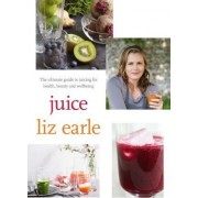 Juice: ultimate guide to juicing for health, beauty and wellbeing by Liz Earle