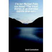 I'm Not Michael Palin You Know! (The Travel Diaries of an Everyday Mid-life Drop Out). by David Cunningham
