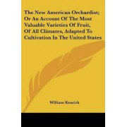 The New American Orchardist; Or an Account of the Most Valuable Varieties of Fruit, of All Climates, Adapted to Cultivation in the United States by William Kenrick
