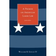 A Primer on American Labor Law by William B. Gould