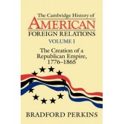 The Cambridge History of American Foreign Relations: The Creation of a Republican Empire, 1776-1865 v.1 by Bradford Perkins