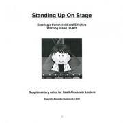 Standing Up On Stage(Creating A Commercial And Effective Stand Up Act) By Scott Alexander