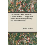 The Fireside Ghost Stories of Charles Dickens - Creepy Tales for the Whole Family (Fantasy and Horror Classics) by Charles Dickens