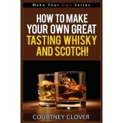 How to Make Your Own Great Tasting Whisky and Scotch by Courtney Clover