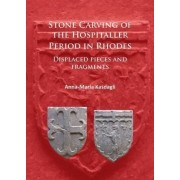 Stone Carving of the Hospitaller Period in Rhodes: Displaced Pieces and Fragments by Anna-Maria Kasdagli