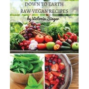 Down to Earth Raw Vegan Recipes: Tasty Recipes That Increase Your Health with Each Bite!