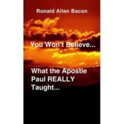 You Won't Believe What...the Apostle Paul Really Taught... by Ronald Allen Bacon