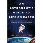 An Astronaut's Guide to Life on Earth: What Going to Space Taught Me about Ingenuity, Determination, and Being Prepared for Anything, Hardcover