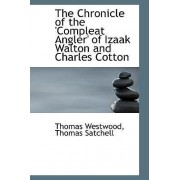 The Chronicle of the Compleat Angler of Izaak Walton and Charles Cotton by Thomas Westwood