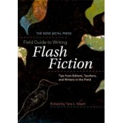 The Rose Metal Press Field Guide to Writing Flash Fiction: Tips from Editors, Teachers, and Writers in the Field by Editor Tara L Masih