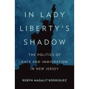 In Lady Liberty's Shadow: The Politics of Race and Immigration in New Jersey