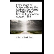 Fifty Years of Science Being the Address Delivered at York to the British Association August 1881 by John Lubbock Bart